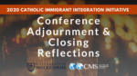 Conference Adjournment & Closing Reflections | 2020 Catholic Immigrant Integration Initiative Conference