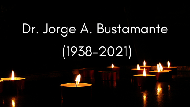 Remembrance: Dr. Jorge A. Bustamante (1938-2021)